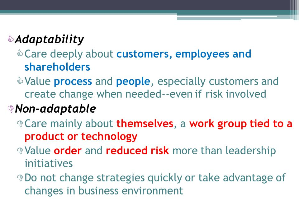  Adaptability  Care deeply about customers, employees and shareholders  Value process and people, especially customers and create change when needed--even if risk involved  Non-adaptable  Care mainly about themselves, a work group tied to a product or technology  Value order and reduced risk more than leadership initiatives  Do not change strategies quickly or take advantage of changes in business environment