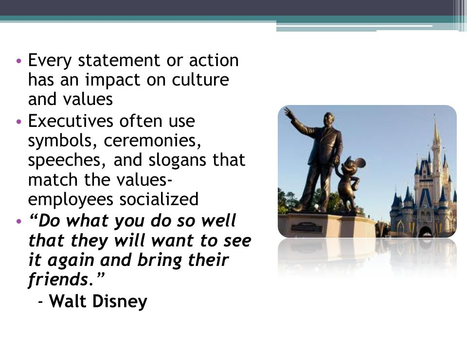 Every statement or action has an impact on culture and values Executives often use symbols, ceremonies, speeches, and slogans that match the values- employees socialized Do what you do so well that they will want to see it again and bring their friends. - Walt Disney