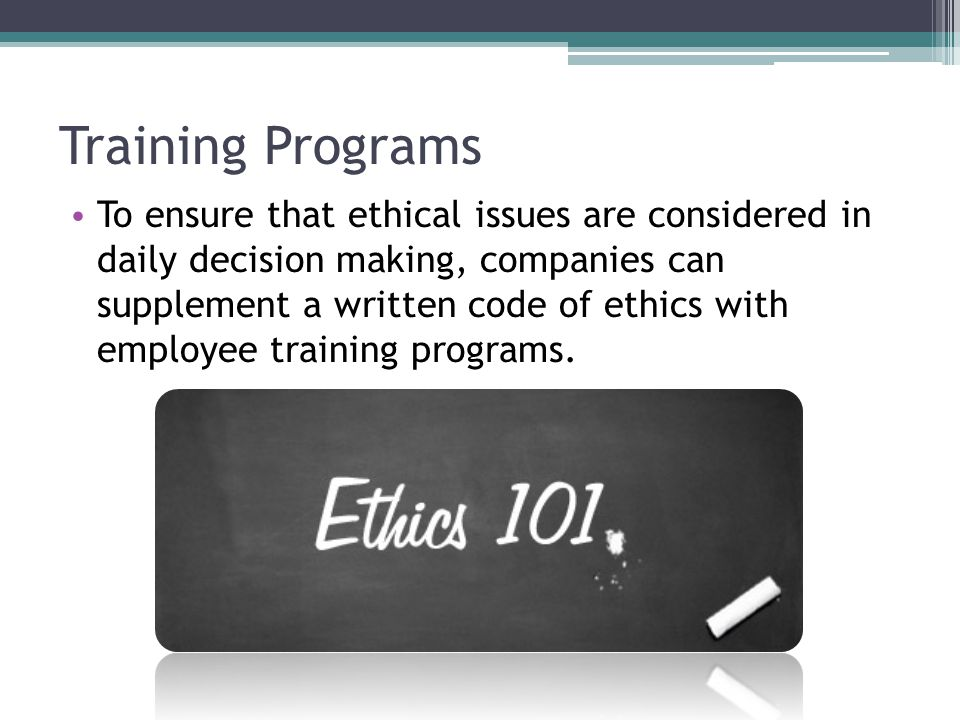 Training Programs To ensure that ethical issues are considered in daily decision making, companies can supplement a written code of ethics with employee training programs.