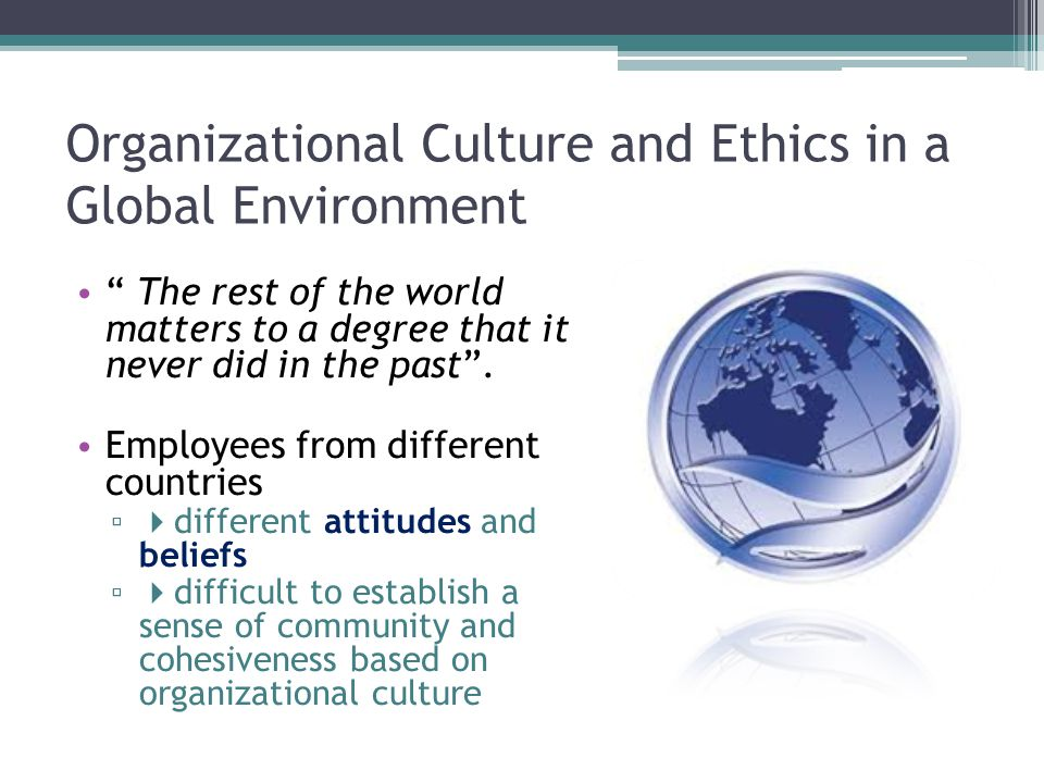 Organizational Culture and Ethics in a Global Environment The rest of the world matters to a degree that it never did in the past .