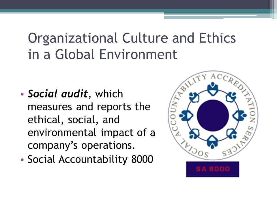 Organizational Culture and Ethics in a Global Environment Social audit, which measures and reports the ethical, social, and environmental impact of a company's operations.