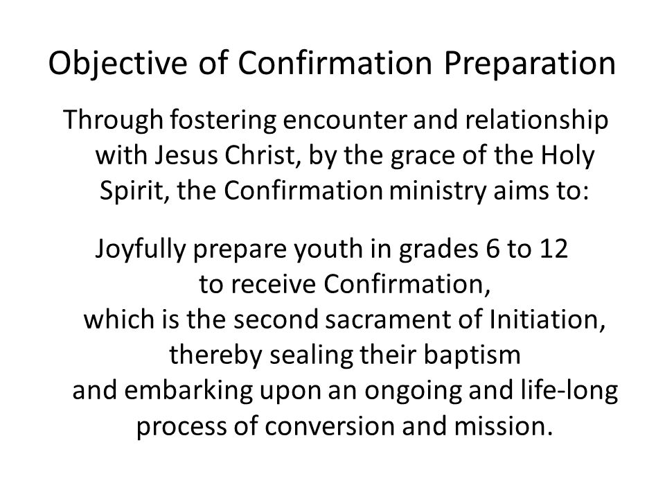 Objective of Confirmation Preparation Through fostering encounter and relationship with Jesus Christ, by the grace of the Holy Spirit, the Confirmatio