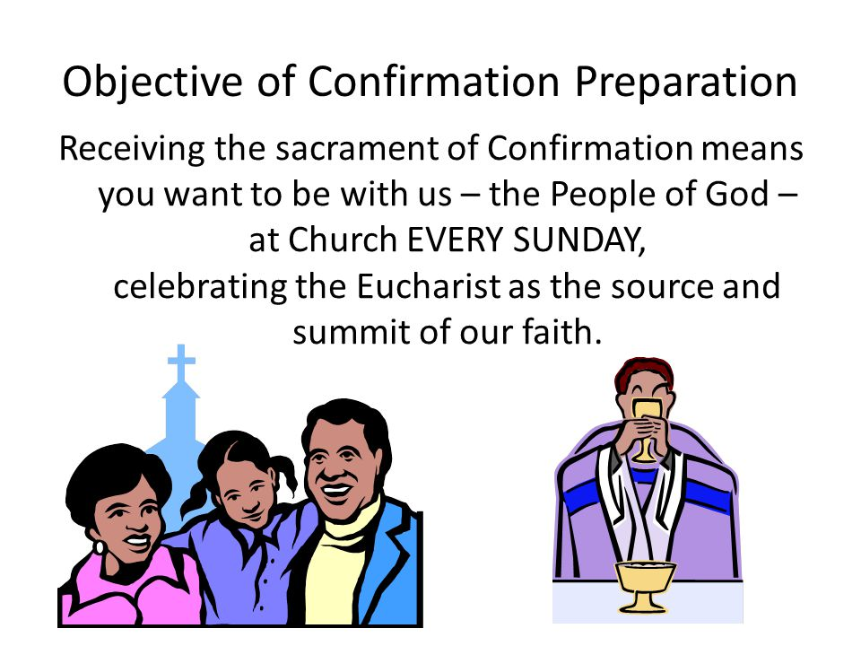 Objective of Confirmation Preparation Receiving the sacrament of Confirmation means you want to be with us – the People of God – at Church EVERY SUNDA