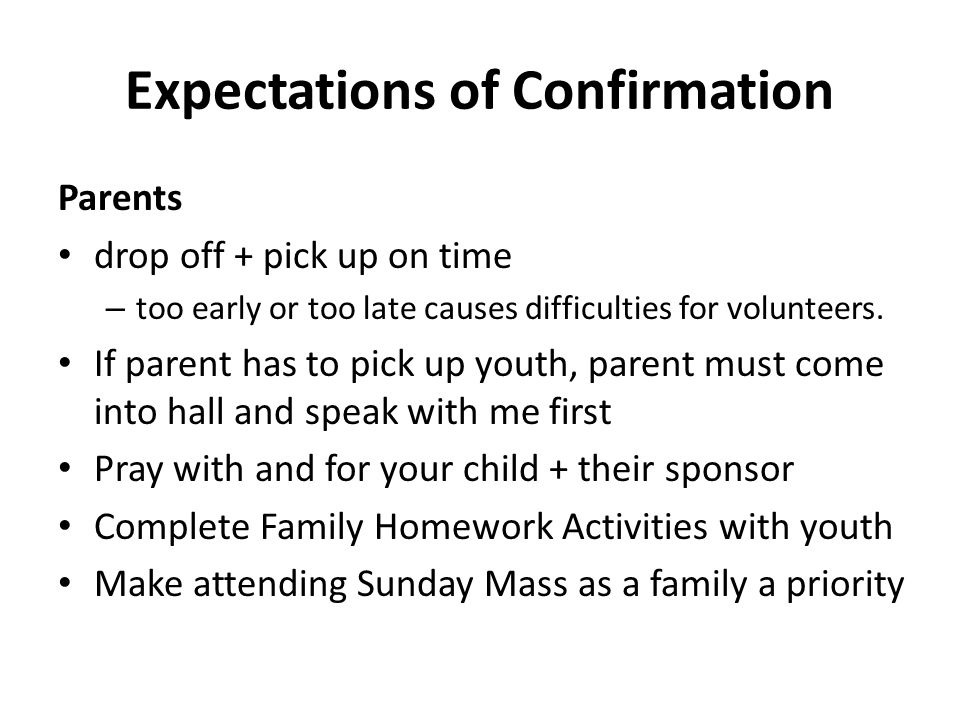 Expectations of Confirmation Parents drop off + pick up on time – too early or too late causes difficulties for volunteers. If parent has to pick up y