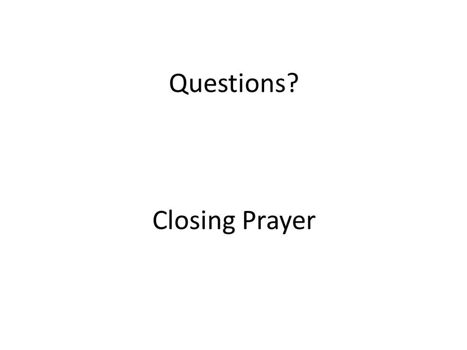 Questions? Closing Prayer