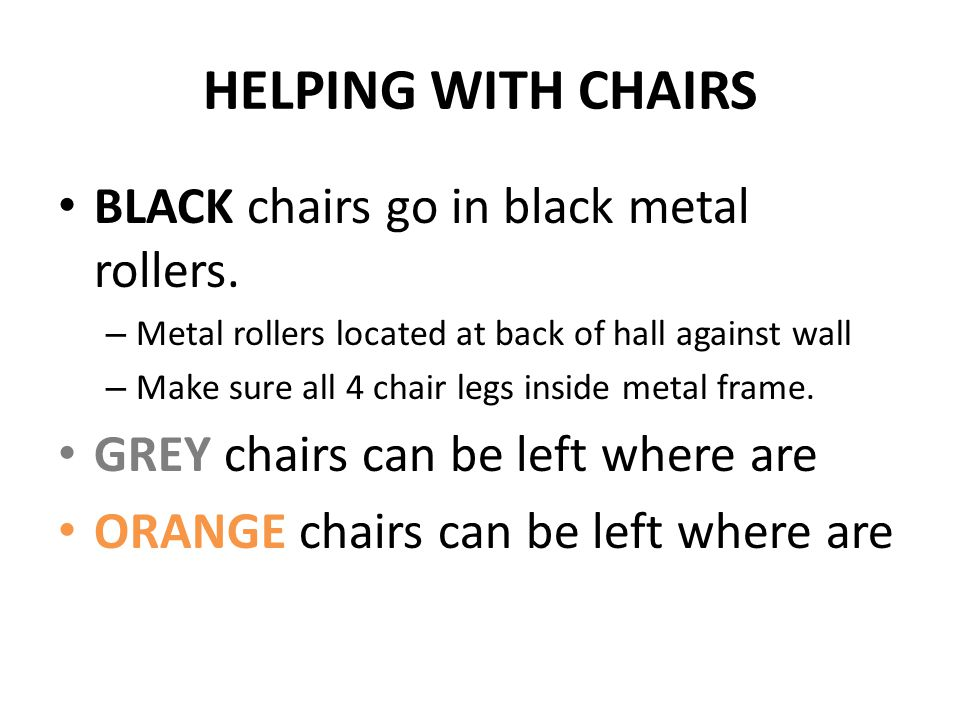 HELPING WITH CHAIRS BLACK chairs go in black metal rollers. – Metal rollers located at back of hall against wall – Make sure all 4 chair legs inside m