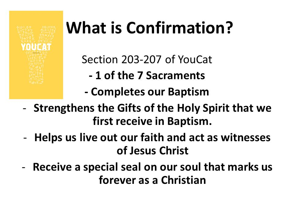 What is Confirmation? Section 203-207 of YouCat - 1 of the 7 Sacraments - Completes our Baptism -Strengthens the Gifts of the Holy Spirit that we firs