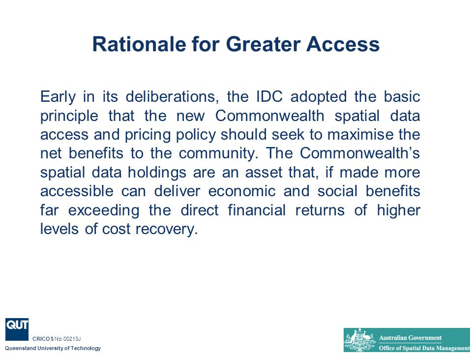 Queensland University of Technology CRICOS No.00213J Rationale for Greater Access Early in its deliberations, the IDC adopted the basic principle that the new Commonwealth spatial data access and pricing policy should seek to maximise the net benefits to the community.