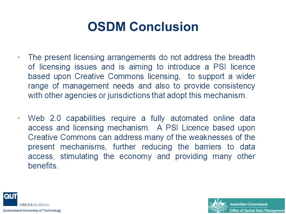 Queensland University of Technology CRICOS No.00213J OSDM Conclusion The present licensing arrangements do not address the breadth of licensing issues and is aiming to introduce a PSI licence based upon Creative Commons licensing, to support a wider range of management needs and also to provide consistency with other agencies or jurisdictions that adopt this mechanism.