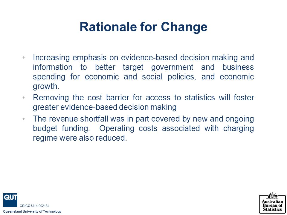 Queensland University of Technology CRICOS No.00213J Rationale for Change Increasing emphasis on evidence-based decision making and information to better target government and business spending for economic and social policies, and economic growth.