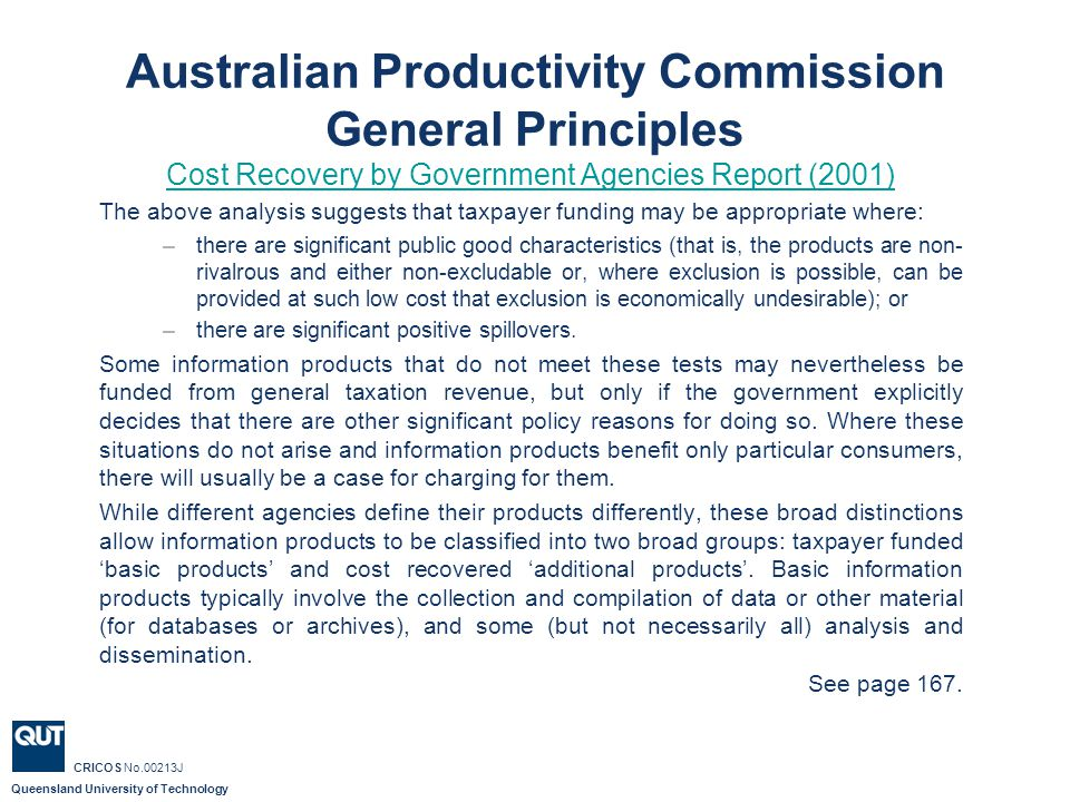 Queensland University of Technology CRICOS No.00213J Australian Productivity Commission General Principles Cost Recovery by Government Agencies Report (2001) The above analysis suggests that taxpayer funding may be appropriate where: –there are significant public good characteristics (that is, the products are non- rivalrous and either non-excludable or, where exclusion is possible, can be provided at such low cost that exclusion is economically undesirable); or –there are significant positive spillovers.