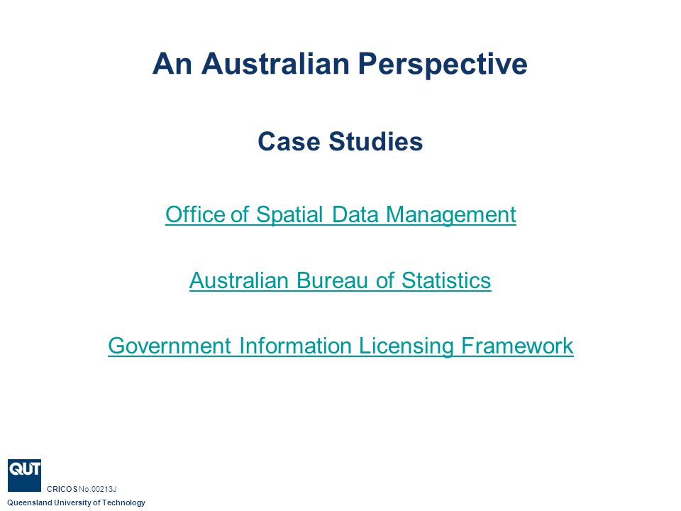 Queensland University of Technology CRICOS No.00213J Office of Spatial Data Management Facilitates sharing of experience and expertise between Australian Government agencies; Promotes efficient use of Australian Government spatial data assets – what is calls information infrastructure – 80 fundamental/core spatial data sets ; Represents the Australian Government s interests in spatial data coordination and access arrangements with the States and Territories; and Fosters the development of a private sector spatial information industry.