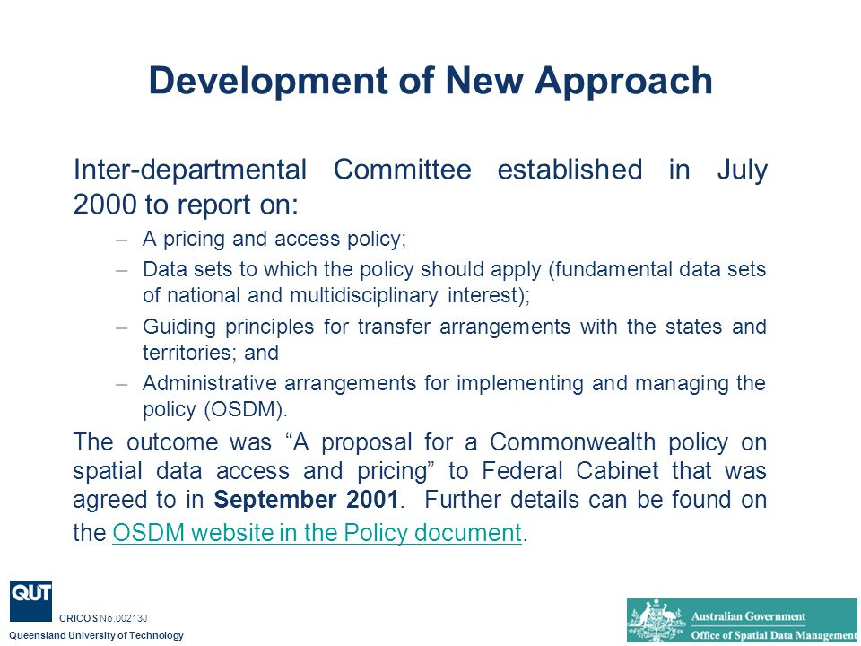 Queensland University of Technology CRICOS No.00213J Development of New Approach Inter-departmental Committee established in July 2000 to report on: –A pricing and access policy; –Data sets to which the policy should apply (fundamental data sets of national and multidisciplinary interest); –Guiding principles for transfer arrangements with the states and territories; and –Administrative arrangements for implementing and managing the policy (OSDM).