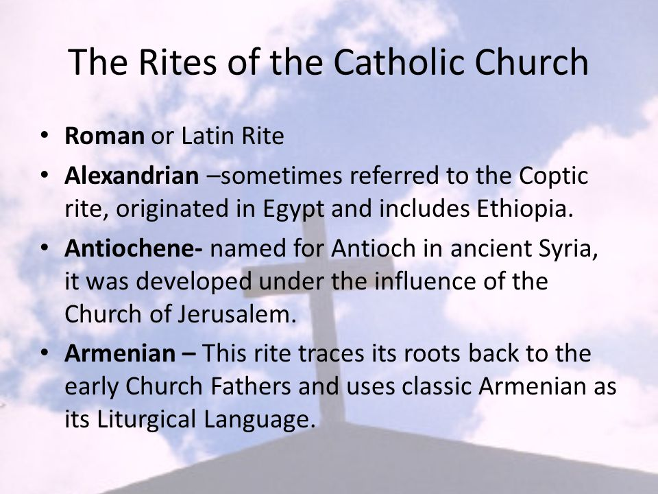 The Rites of the Catholic Church Roman or Latin Rite Alexandrian –sometimes referred to the Coptic rite, originated in Egypt and includes Ethiopia.