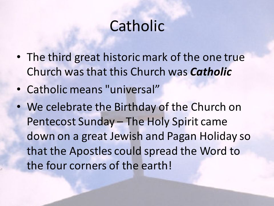 Catholic The Catholicity of the Church: – The Church is for everybody at all times – The Church was destined to spread everywhere throughout the whole world Saint Paul wrote: the word of truth...