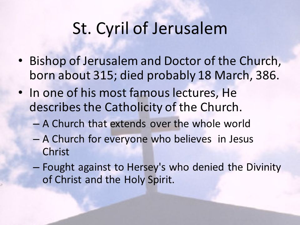St. Cyril of Jerusalem Bishop of Jerusalem and Doctor of the Church, born about 315; died probably 18 March, 386. In one of his most famous lectures,