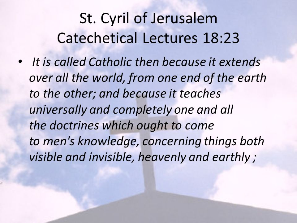 St. Cyril of Jerusalem Catechetical Lectures 18:23 It is called Catholic then because it extends over all the world, from one end of the earth to the