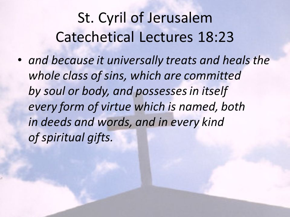 St. Cyril of Jerusalem Catechetical Lectures 18:23 and because it universally treats and heals the whole class of sins, which are committed by soul or