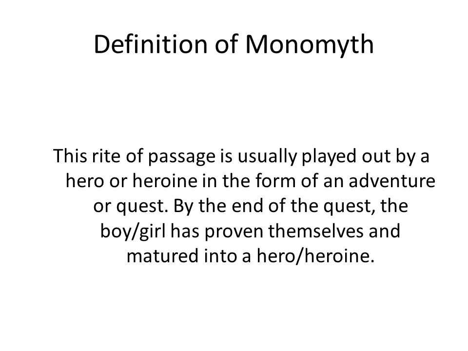 Definition of Monomyth This rite of passage is usually played out by a hero or heroine in the form of an adventure or quest. By the end of the quest,