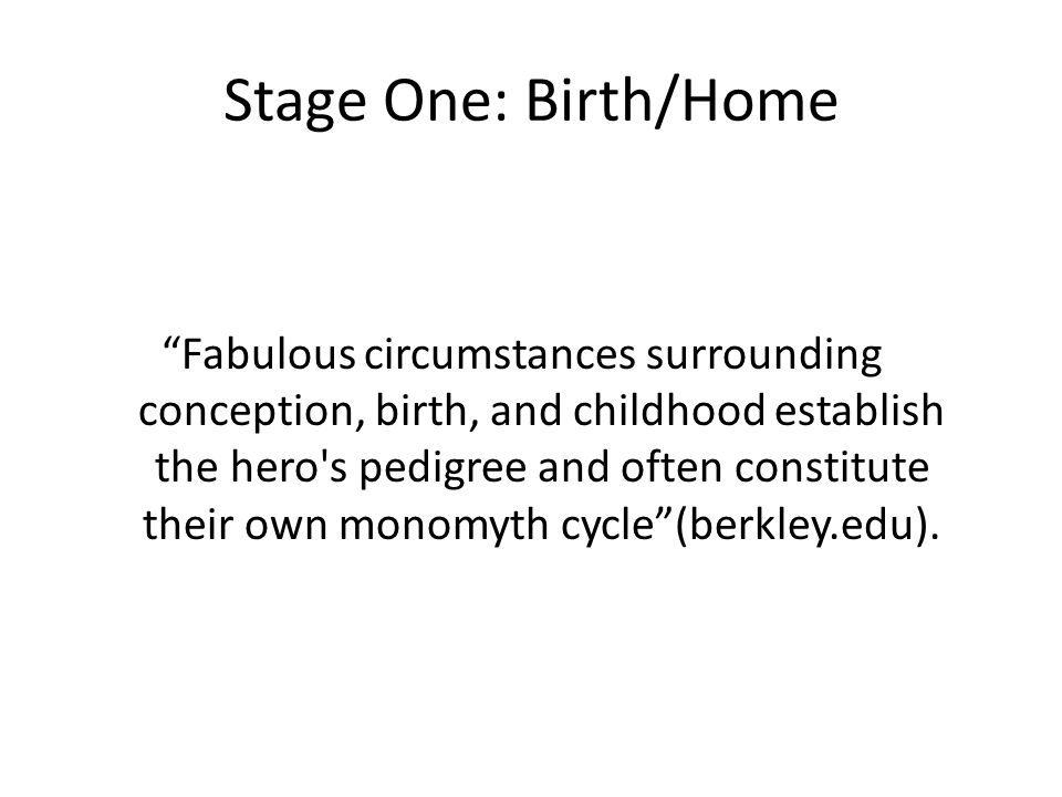 """Stage One: Birth/Home """"Fabulous circumstances surrounding conception, birth, and childhood establish the hero's pedigree and often constitute their ow"""