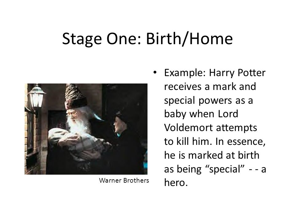 Stage One: Birth/Home Example: Harry Potter receives a mark and special powers as a baby when Lord Voldemort attempts to kill him. In essence, he is m