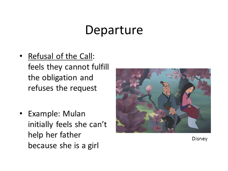 Departure Refusal of the Call: feels they cannot fulfill the obligation and refuses the request Example: Mulan initially feels she can't help her fath