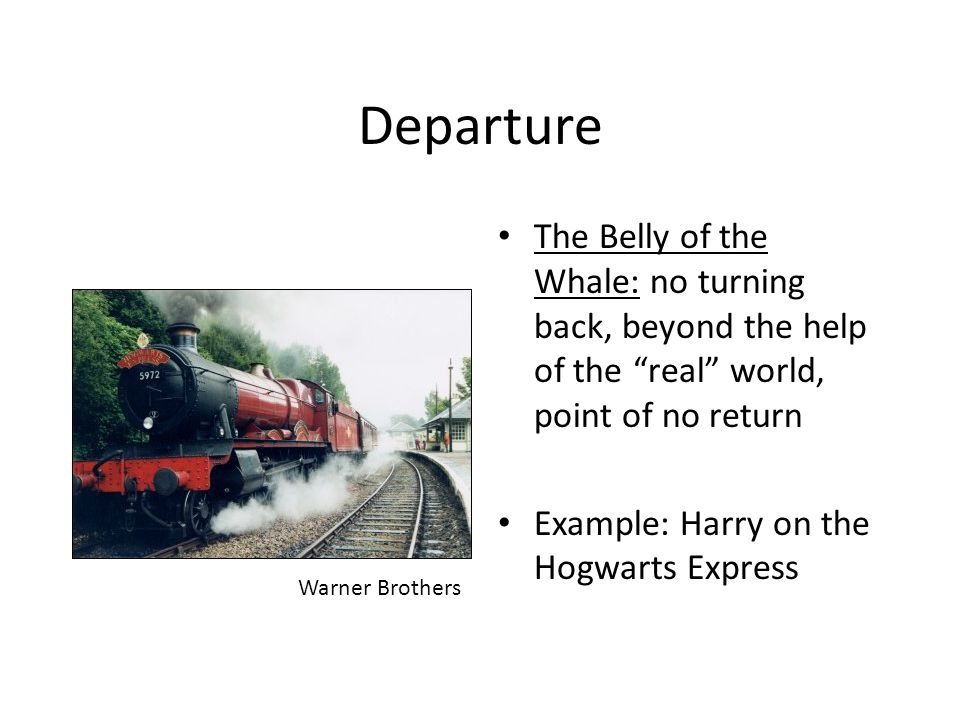 """Departure The Belly of the Whale: no turning back, beyond the help of the """"real"""" world, point of no return Example: Harry on the Hogwarts Express Warn"""