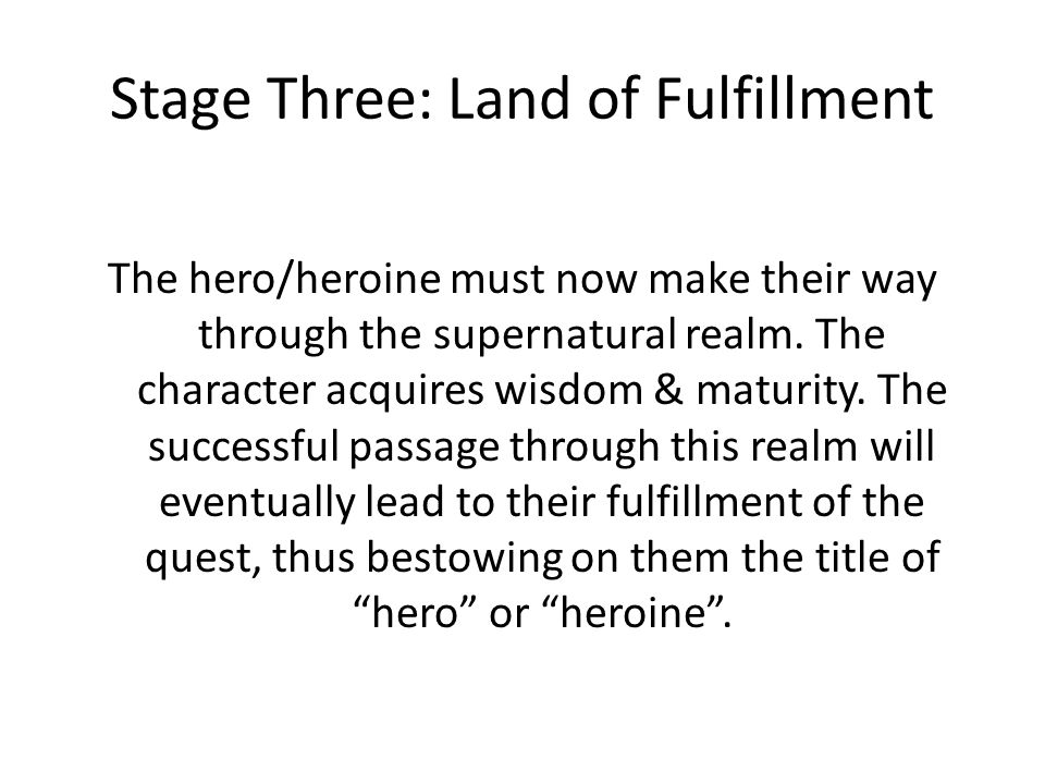 Stage Three: Land of Fulfillment The hero/heroine must now make their way through the supernatural realm. The character acquires wisdom & maturity. Th