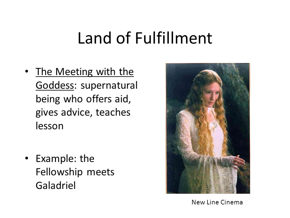 Land of Fulfillment The Meeting with the Goddess: supernatural being who offers aid, gives advice, teaches lesson Example: the Fellowship meets Galadr