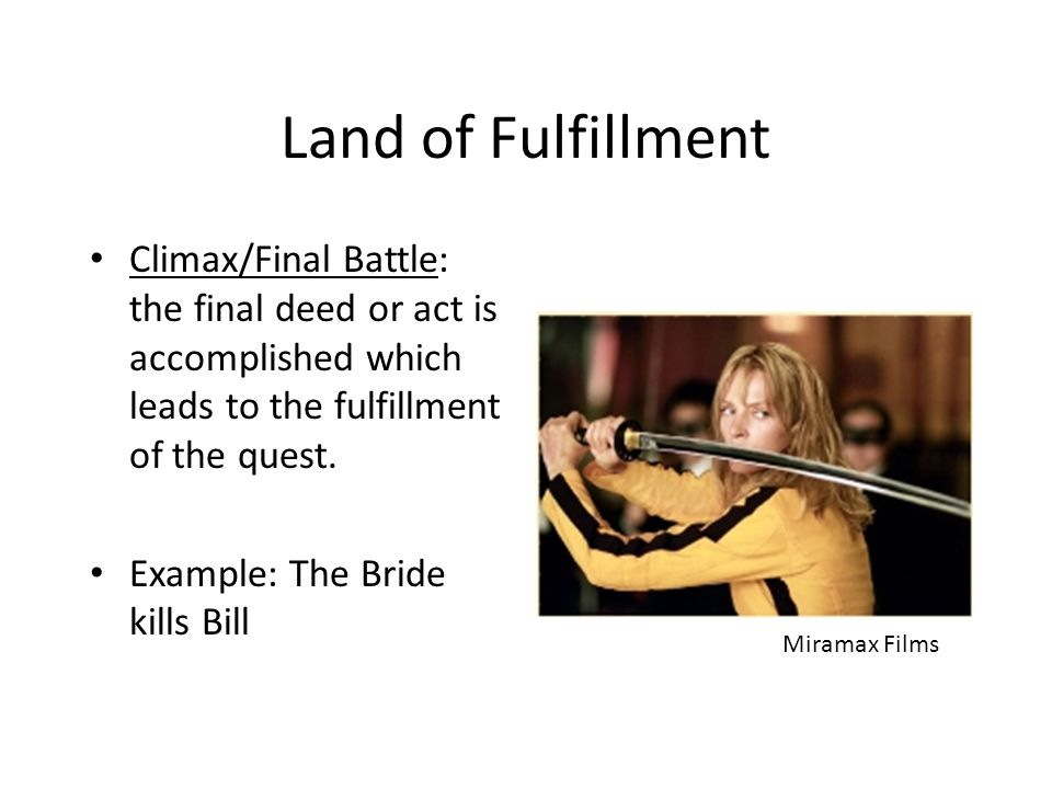 Land of Fulfillment Climax/Final Battle: the final deed or act is accomplished which leads to the fulfillment of the quest. Example: The Bride kills B