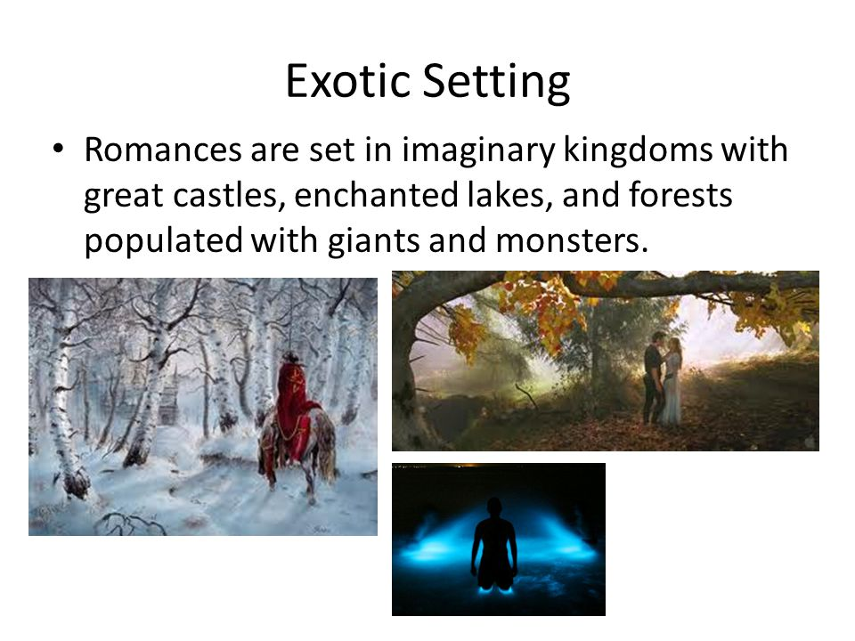 Exotic Setting Romances are set in imaginary kingdoms with great castles, enchanted lakes, and forests populated with giants and monsters.