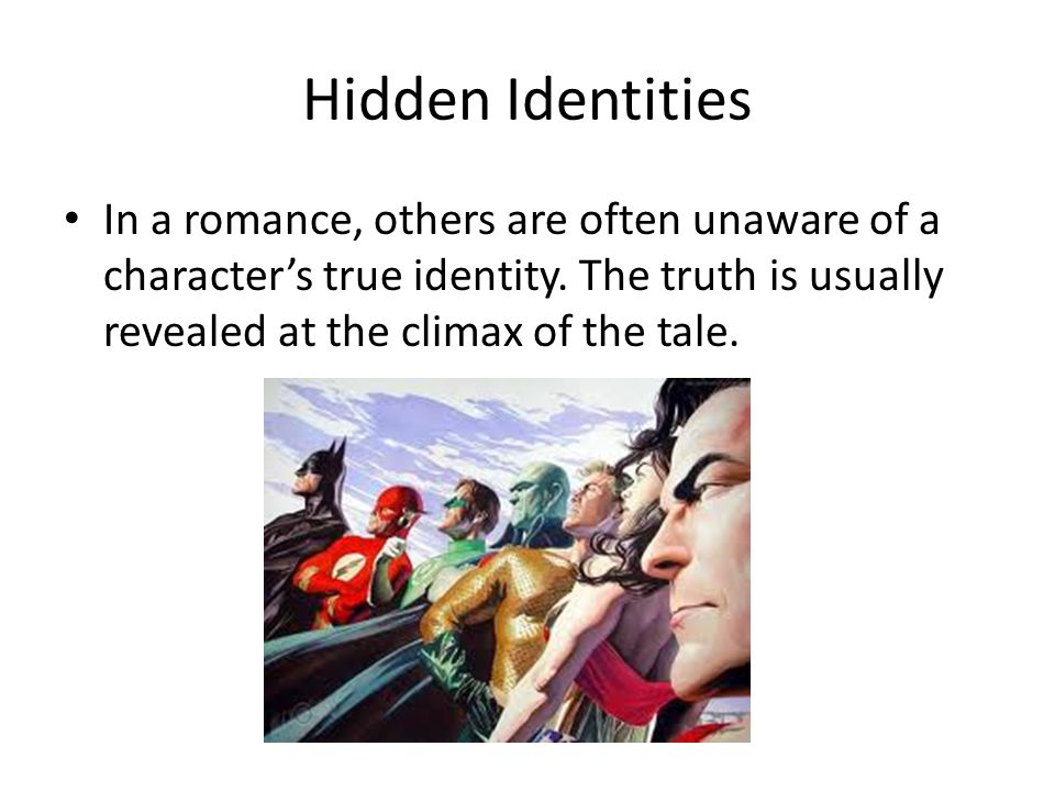 Hidden Identities In a romance, others are often unaware of a character's true identity. The truth is usually revealed at the climax of the tale.