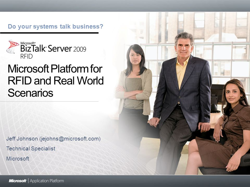Do your systems talk business? Microsoft Platform for RFID and Real World Scenarios Jeff Johnson (jejohns@microsoft.com) Technical Specialist Microsof