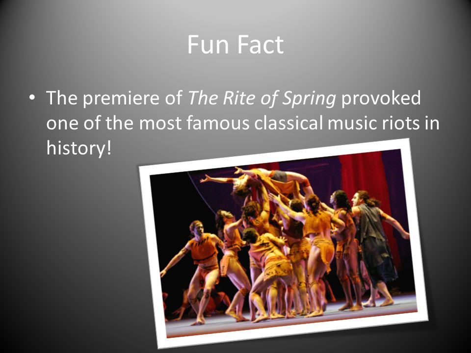 Fun Fact The premiere of The Rite of Spring provoked one of the most famous classical music riots in history!
