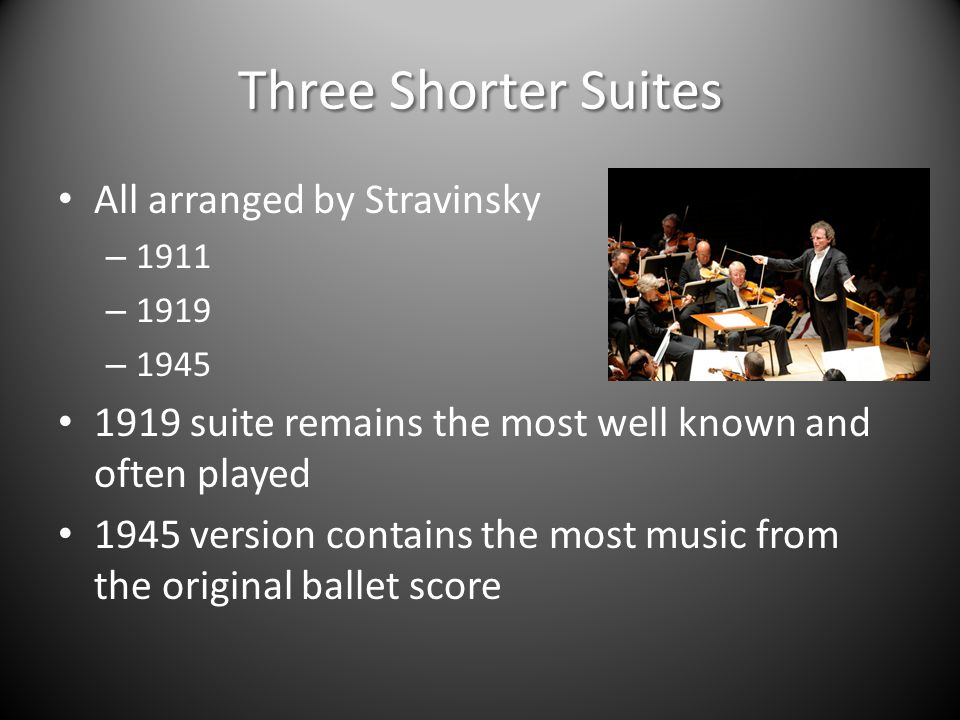 Three Shorter Suites All arranged by Stravinsky – 1911 – 1919 – 1945 1919 suite remains the most well known and often played 1945 version contains the