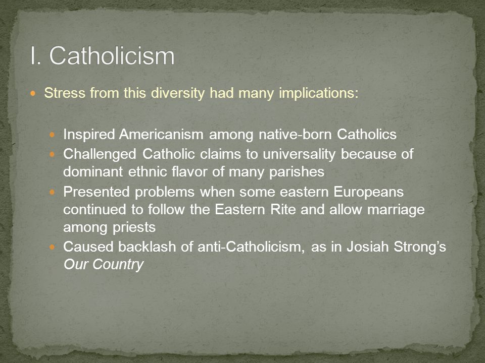Stress from this diversity had many implications: Inspired Americanism among native-born Catholics Challenged Catholic claims to universality because of dominant ethnic flavor of many parishes Presented problems when some eastern Europeans continued to follow the Eastern Rite and allow marriage among priests Caused backlash of anti-Catholicism, as in Josiah Strong's Our Country