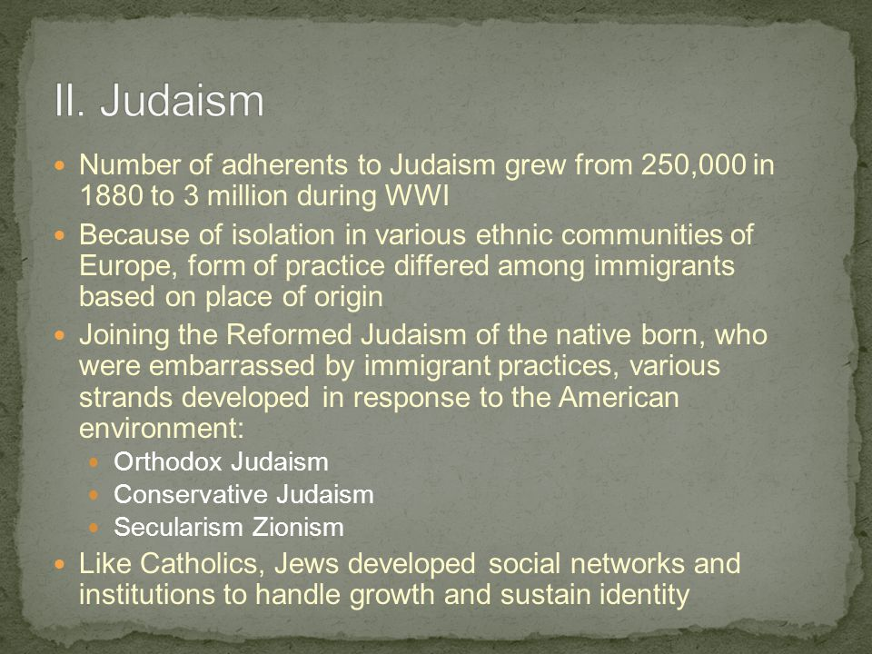 Number of adherents to Judaism grew from 250,000 in 1880 to 3 million during WWI Because of isolation in various ethnic communities of Europe, form of practice differed among immigrants based on place of origin Joining the Reformed Judaism of the native born, who were embarrassed by immigrant practices, various strands developed in response to the American environment: Orthodox Judaism Conservative Judaism Secularism Zionism Like Catholics, Jews developed social networks and institutions to handle growth and sustain identity