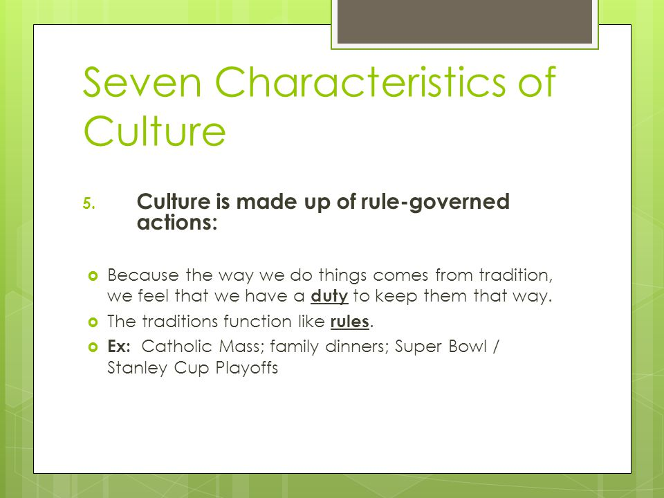 Seven Characteristics of Culture 5. Culture is made up of rule-governed actions:  Because the way we do things comes from tradition, we feel that we