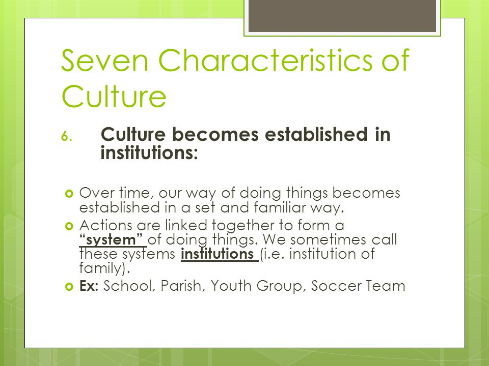 Seven Characteristics of Culture 6. Culture becomes established in institutions:  Over time, our way of doing things becomes established in a set and