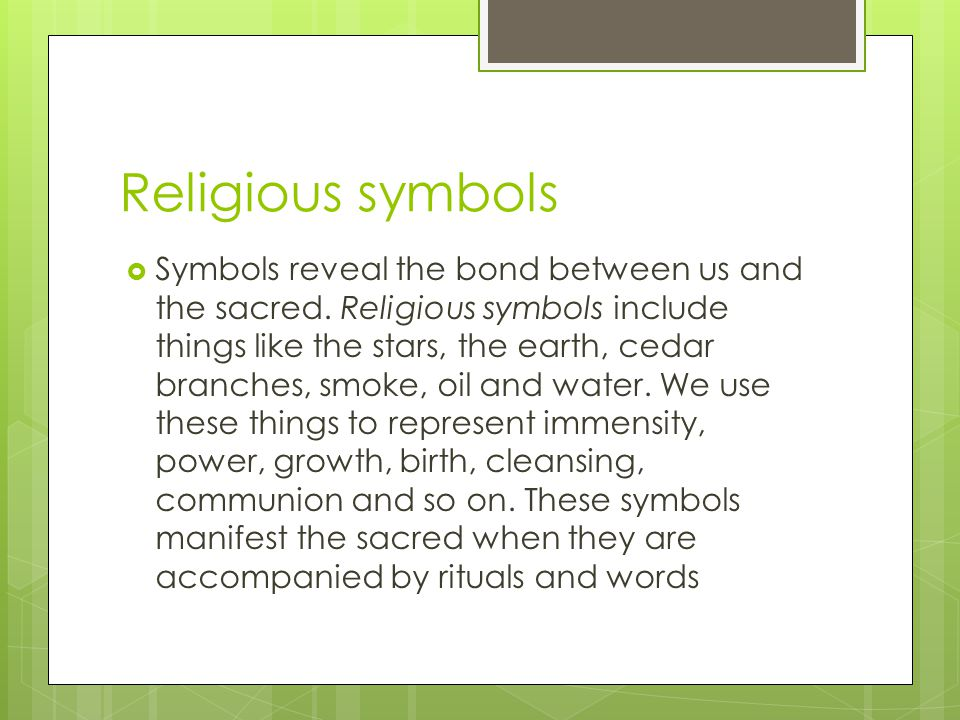 Religious symbols  Symbols reveal the bond between us and the sacred. Religious symbols include things like the stars, the earth, cedar branches, smo