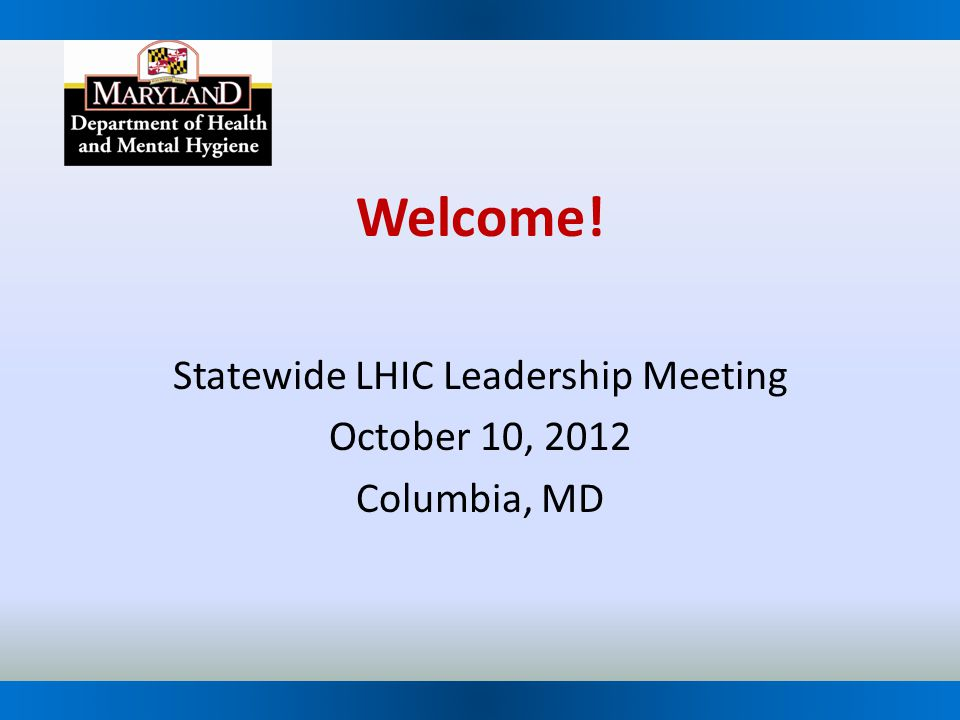 Welcome! Statewide LHIC Leadership Meeting October 10, 2012 Columbia, MD