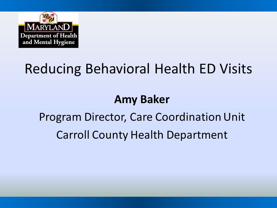 Reducing Behavioral Health ED Visits Amy Baker Program Director, Care Coordination Unit Carroll County Health Department