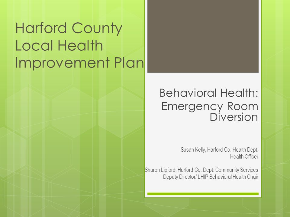 Harford County Local Health Improvement Plan Behavioral Health: Emergency Room Diversion Susan Kelly, Harford Co. Health Dept. Health Officer Sharon L