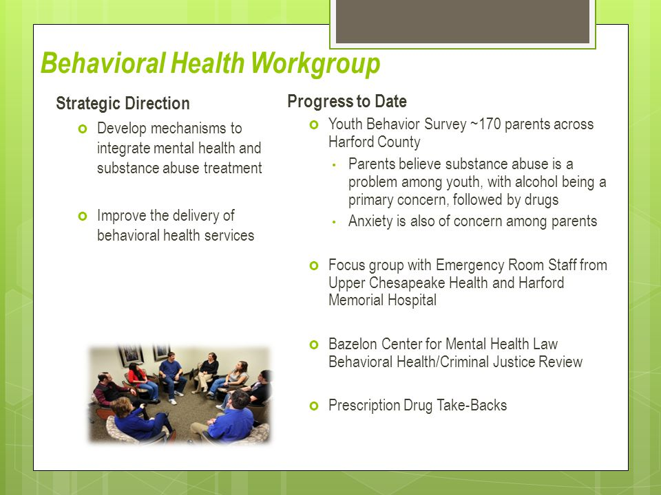 Behavioral Health Workgroup Strategic Direction  Develop mechanisms to integrate mental health and substance abuse treatment  Improve the delivery o