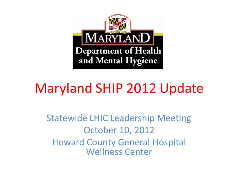 Maryland SHIP 2012 Update Statewide LHIC Leadership Meeting October 10, 2012 Howard County General Hospital Wellness Center