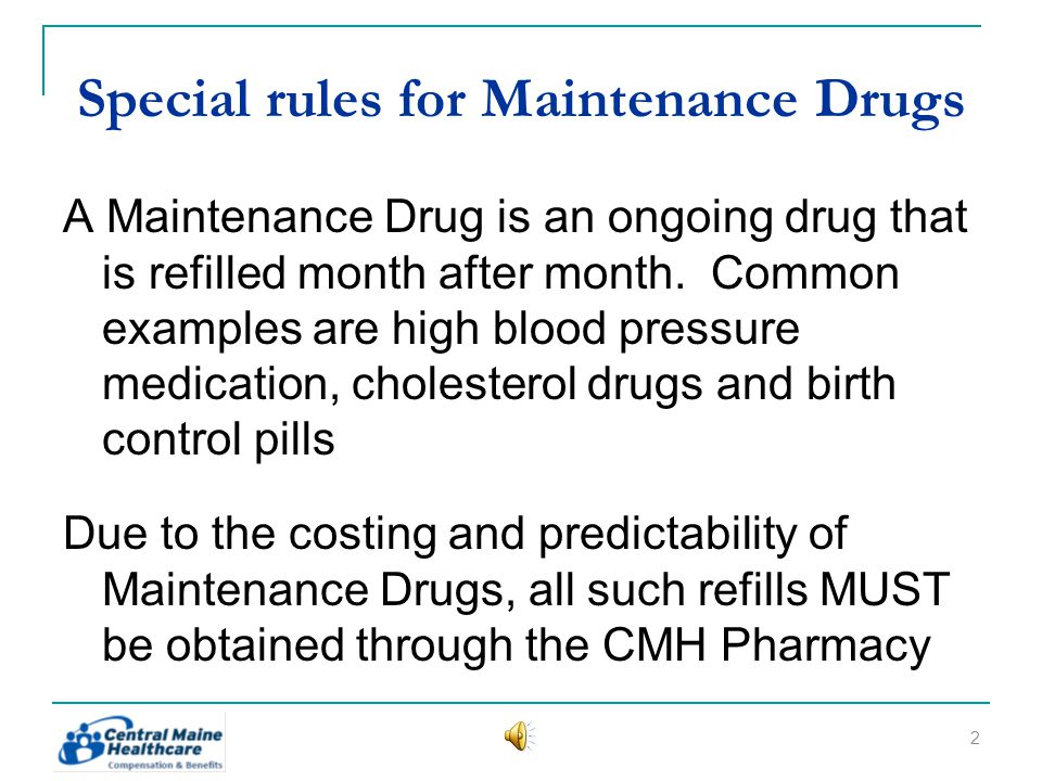 Special rules for Maintenance Drugs A Maintenance Drug is an ongoing drug that is refilled month after month.
