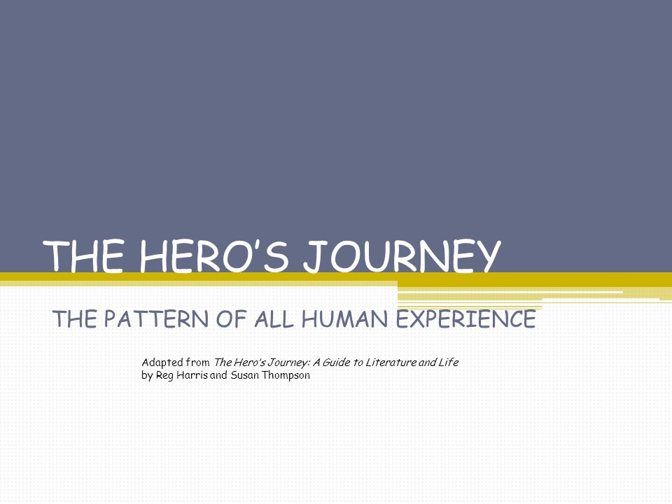 THE HERO'S JOURNEY THE PATTERN OF ALL HUMAN EXPERIENCE Adapted from The Hero's Journey: A Guide to Literature and Life by Reg Harris and Susan Thompso