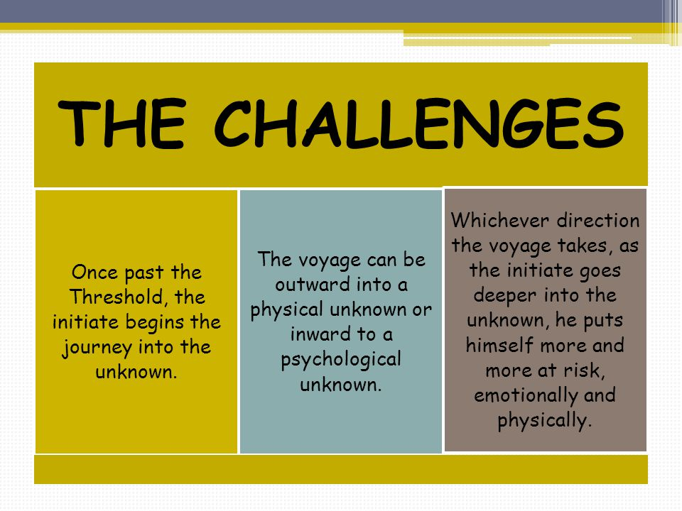 THE CHALLENGES Once past the Threshold, the initiate begins the journey into the unknown. The voyage can be outward into a physical unknown or inward