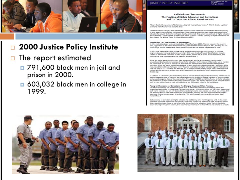  2000 Justice Policy Institute  The report estimated  791,600 black men in jail and prison in 2000.  603,032 black men in college in 1999.