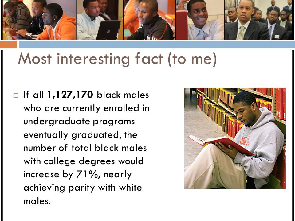 Most interesting fact (to me)  If all 1,127,170 black males who are currently enrolled in undergraduate programs eventually graduated, the number of